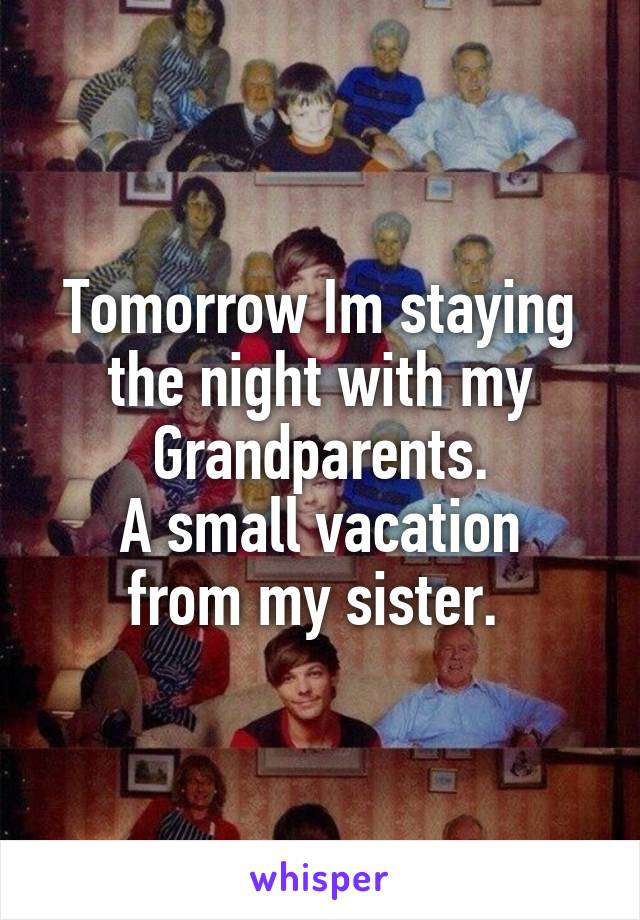Tomorrow Im staying the night with my Grandparents. A small vacation from my sister.