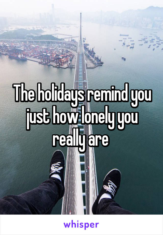 The holidays remind you just how lonely you really are