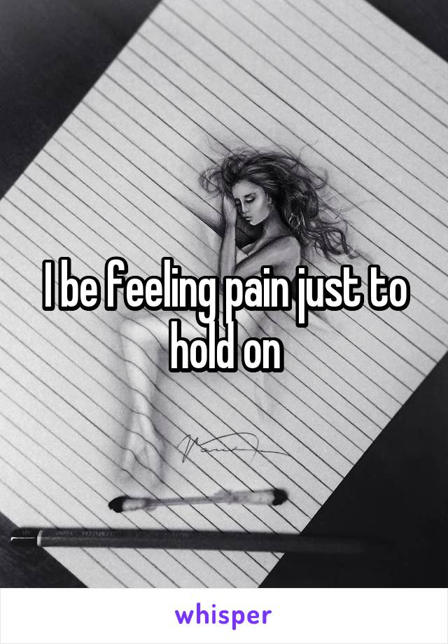 I be feeling pain just to hold on
