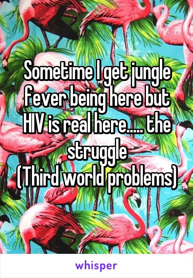 Sometime I get jungle fever being here but HIV is real here..... the struggle (Third world problems)