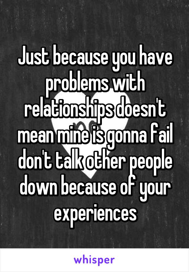 Just because you have problems with relationships doesn't mean mine is gonna fail don't talk other people down because of your experiences