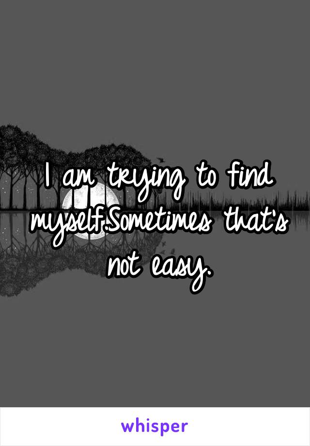 I am trying to find myself.Sometimes that's not easy.
