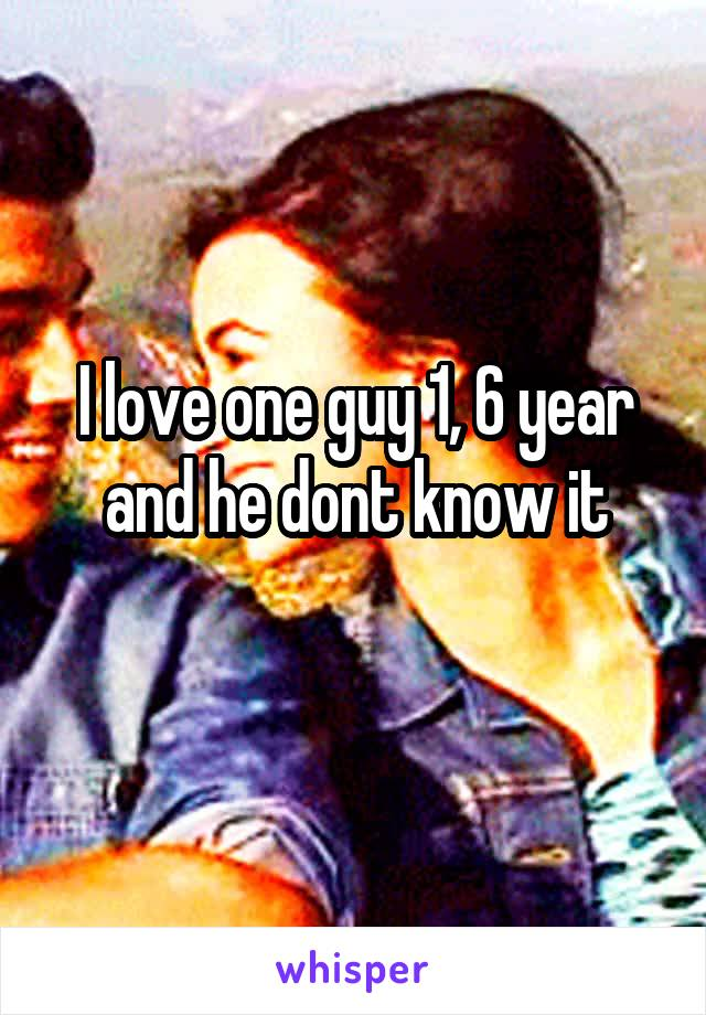 I love one guy 1, 6 year and he dont know it