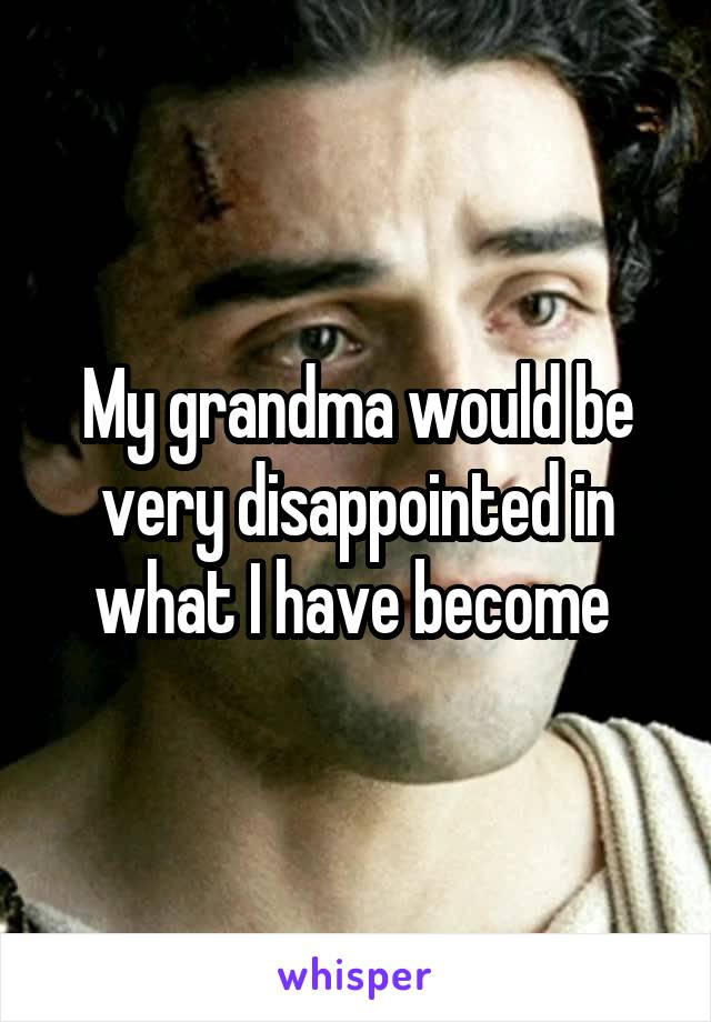 My grandma would be very disappointed in what I have become