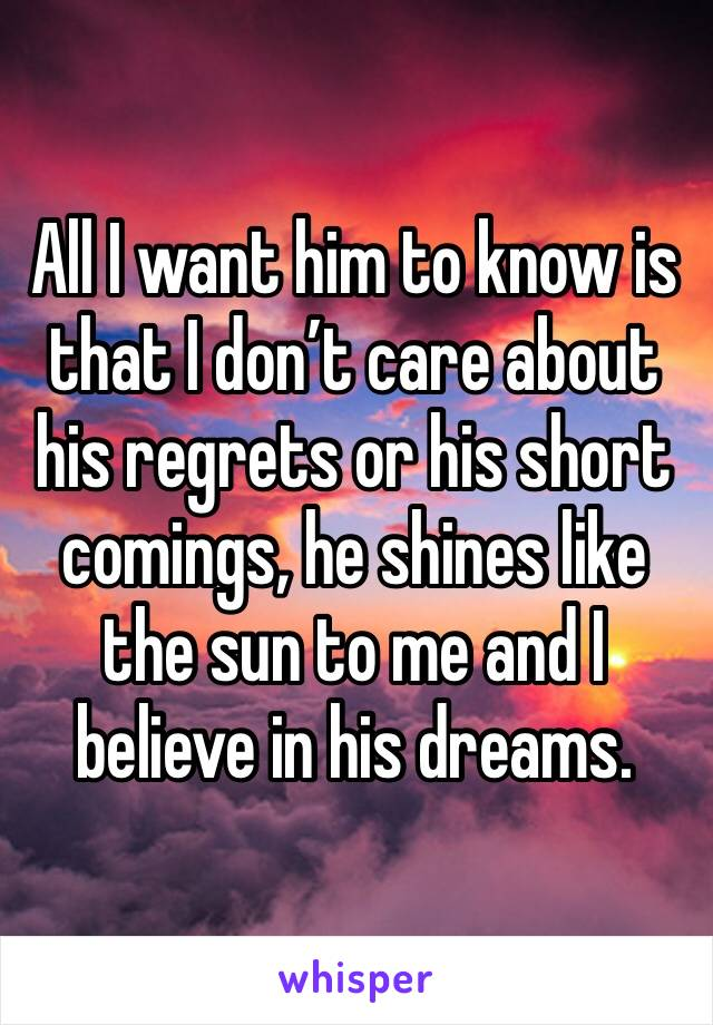 All I want him to know is that I don't care about his regrets or his short comings, he shines like the sun to me and I believe in his dreams.