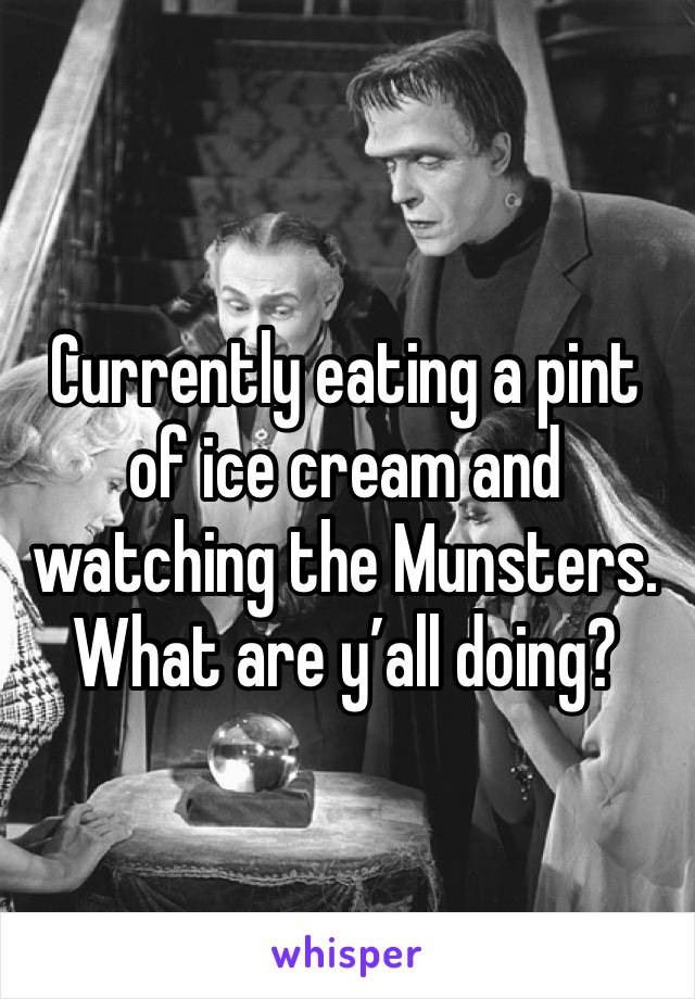 Currently eating a pint of ice cream and watching the Munsters. What are y'all doing?