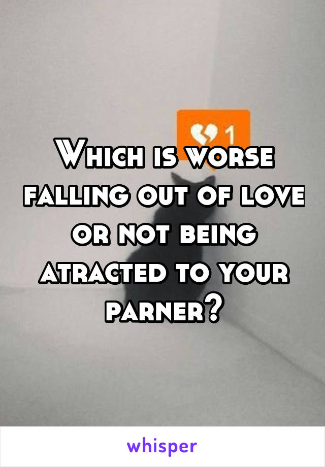 Which is worse falling out of love or not being atracted to your parner?