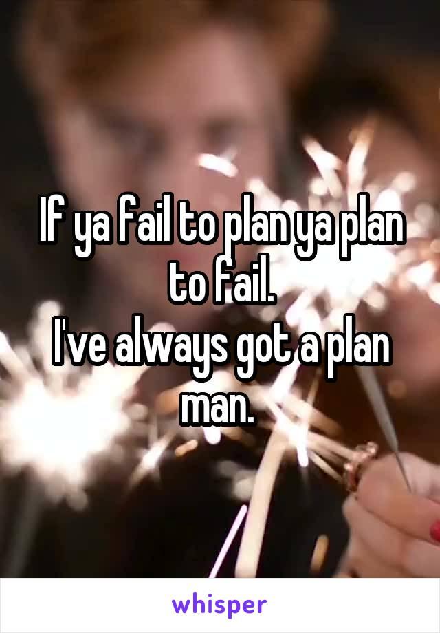 If ya fail to plan ya plan to fail. I've always got a plan man.