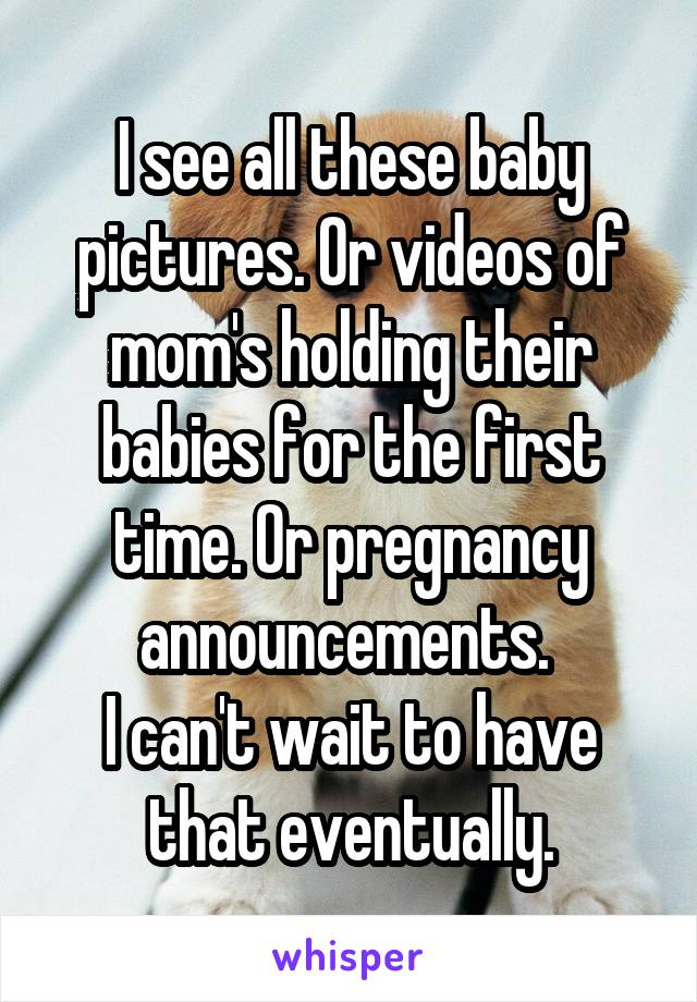 I see all these baby pictures. Or videos of mom's holding their babies for the first time. Or pregnancy announcements.  I can't wait to have that eventually.