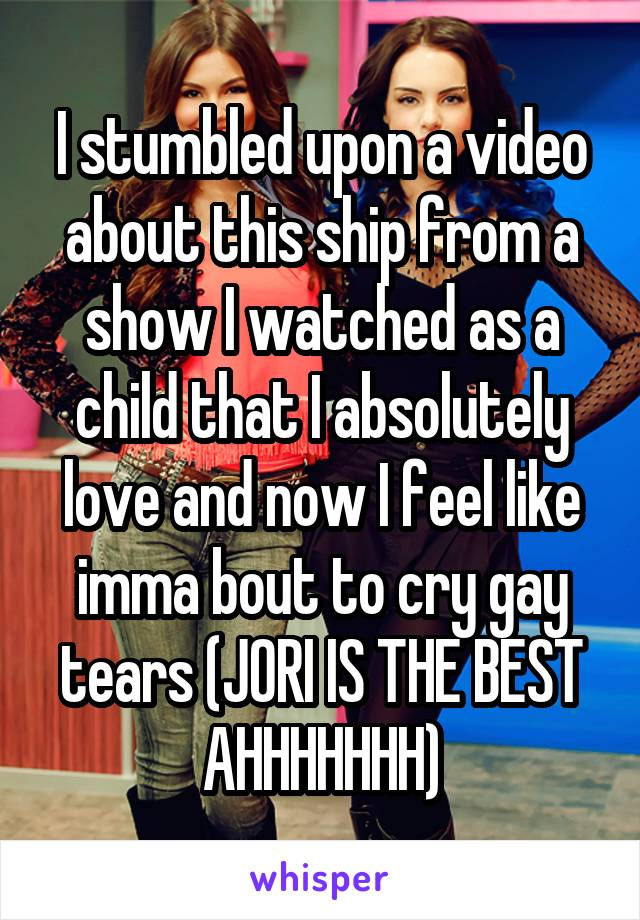 I stumbled upon a video about this ship from a show I watched as a child that I absolutely love and now I feel like imma bout to cry gay tears (JORI IS THE BEST AHHHHHHH)