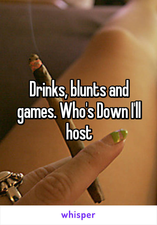Drinks, blunts and games. Who's Down I'll host