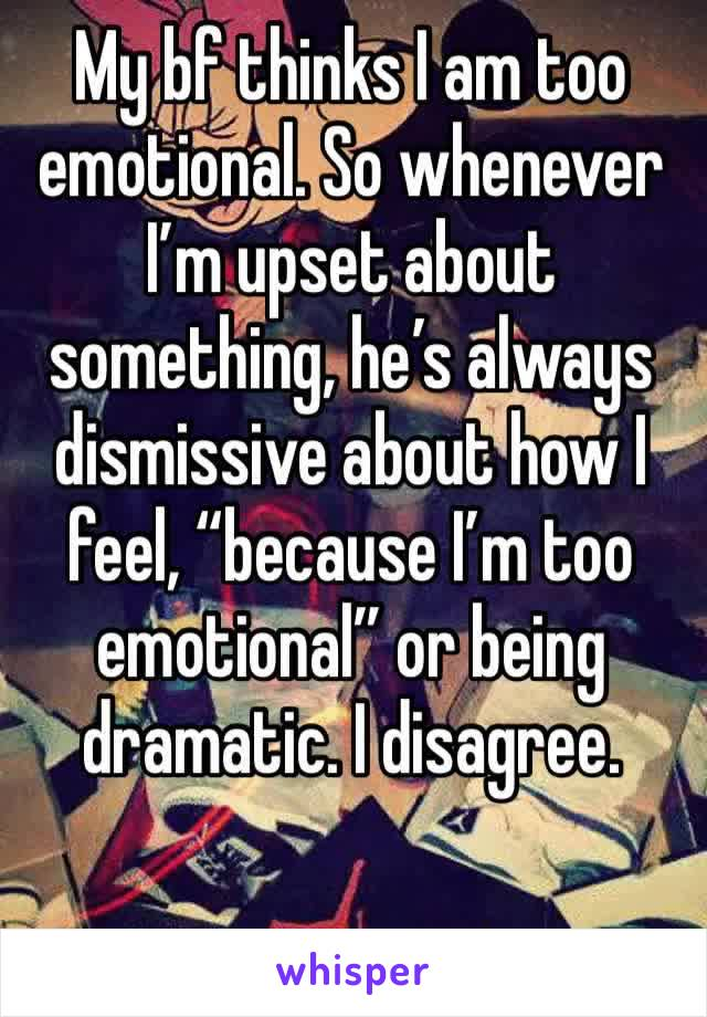 """My bf thinks I am too emotional. So whenever I'm upset about something, he's always dismissive about how I feel, """"because I'm too emotional"""" or being dramatic. I disagree."""