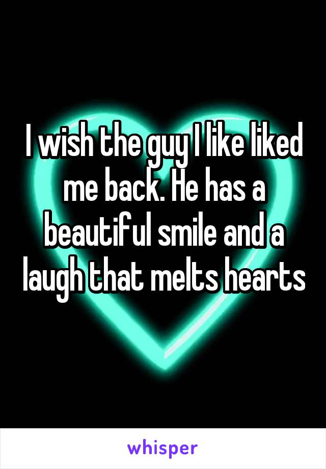 I wish the guy I like liked me back. He has a beautiful smile and a laugh that melts hearts