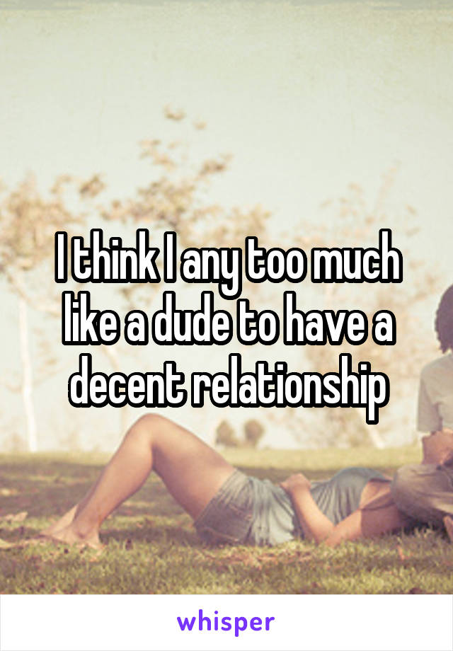 I think I any too much like a dude to have a decent relationship