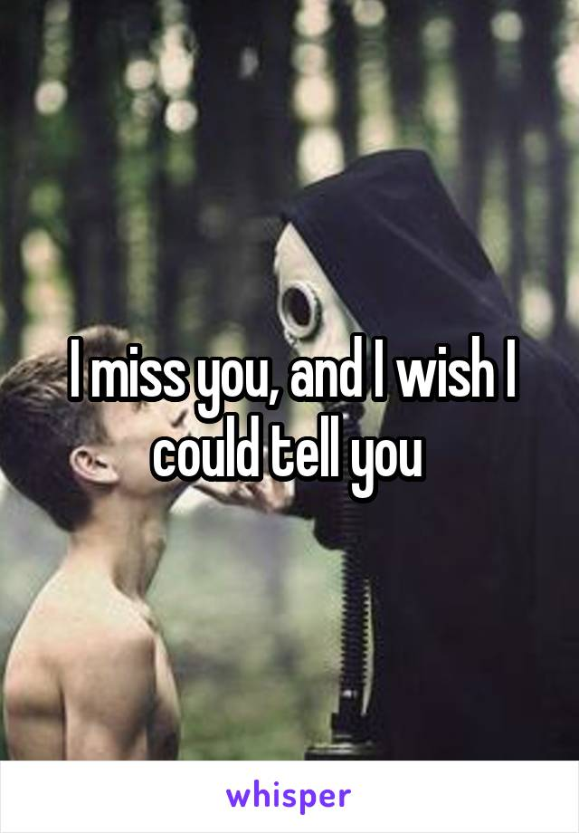 I miss you, and I wish I could tell you