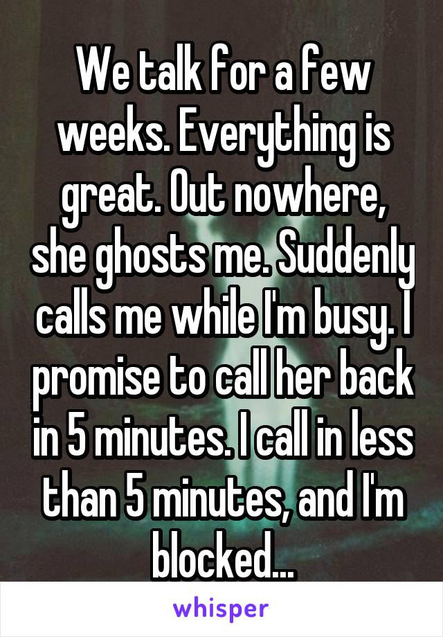 We talk for a few weeks. Everything is great. Out nowhere, she ghosts me. Suddenly calls me while I'm busy. I promise to call her back in 5 minutes. I call in less than 5 minutes, and I'm blocked...