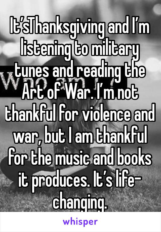 It'sThanksgiving and I'm listening to military tunes and reading the Art of War. I'm not thankful for violence and war, but I am thankful for the music and books it produces. It's life-changing.
