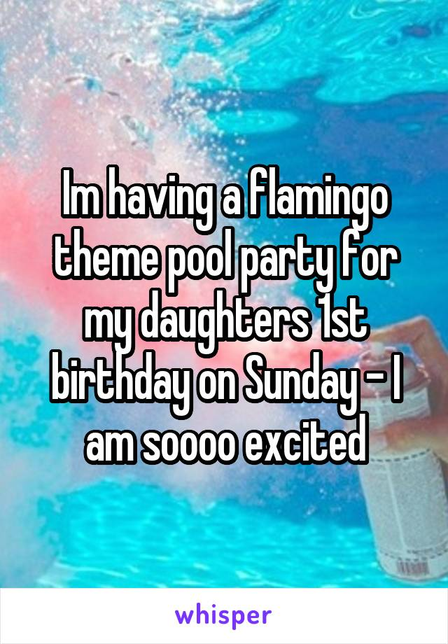 Im having a flamingo theme pool party for my daughters 1st birthday on Sunday - I am soooo excited