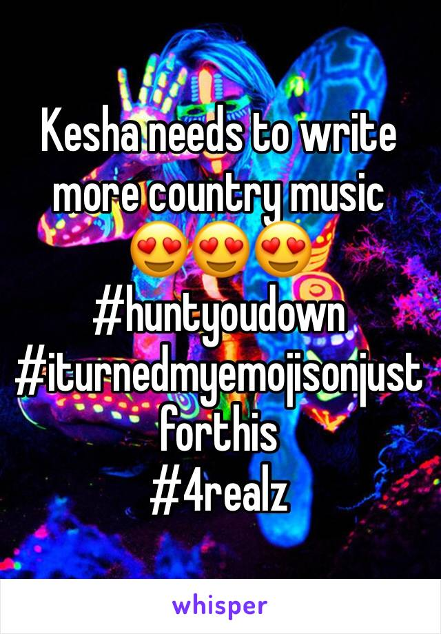 Kesha needs to write more country music  😍😍😍 #huntyoudown #iturnedmyemojisonjustforthis #4realz
