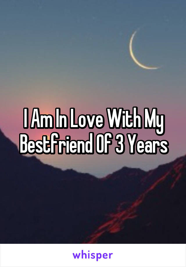 I Am In Love With My Bestfriend Of 3 Years