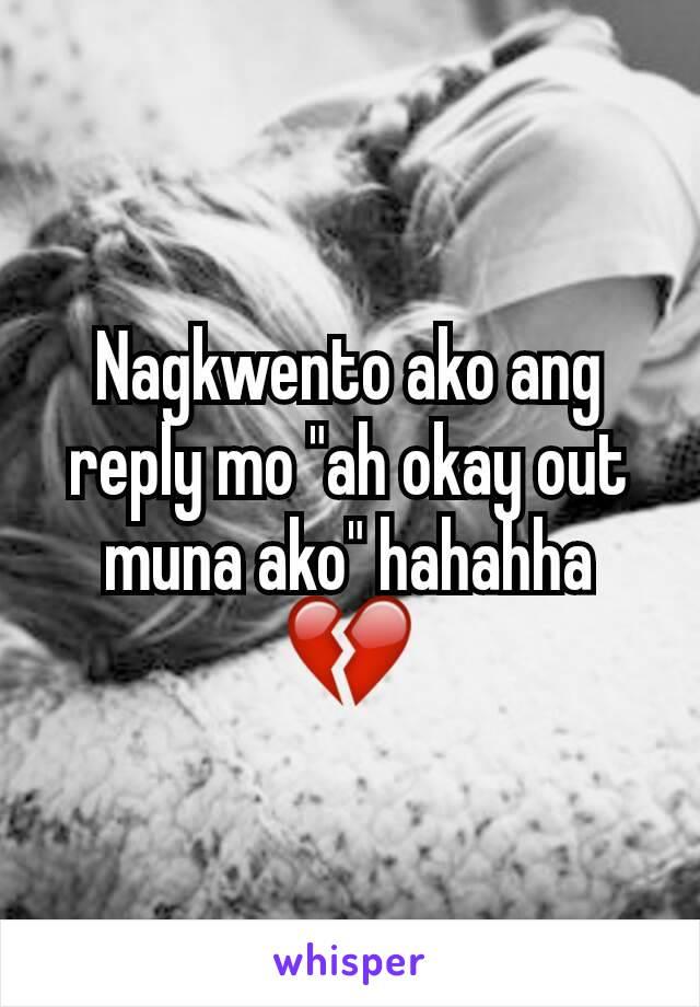"""Nagkwento ako ang reply mo """"ah okay out muna ako"""" hahahha 💔"""