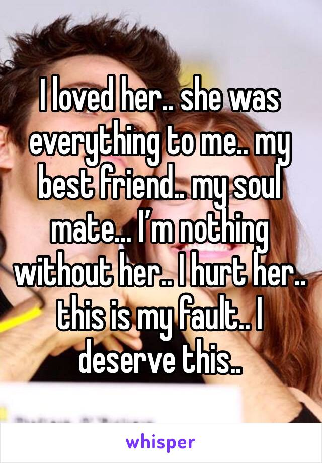 I loved her.. she was everything to me.. my best friend.. my soul mate... I'm nothing without her.. I hurt her.. this is my fault.. I deserve this..