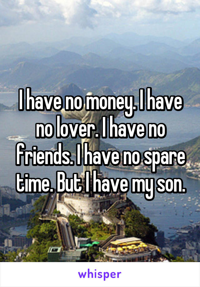 I have no money. I have no lover. I have no friends. I have no spare time. But I have my son.