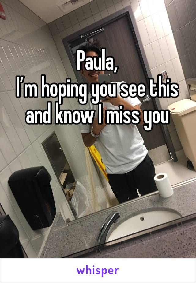 Paula,  I'm hoping you see this and know I miss you