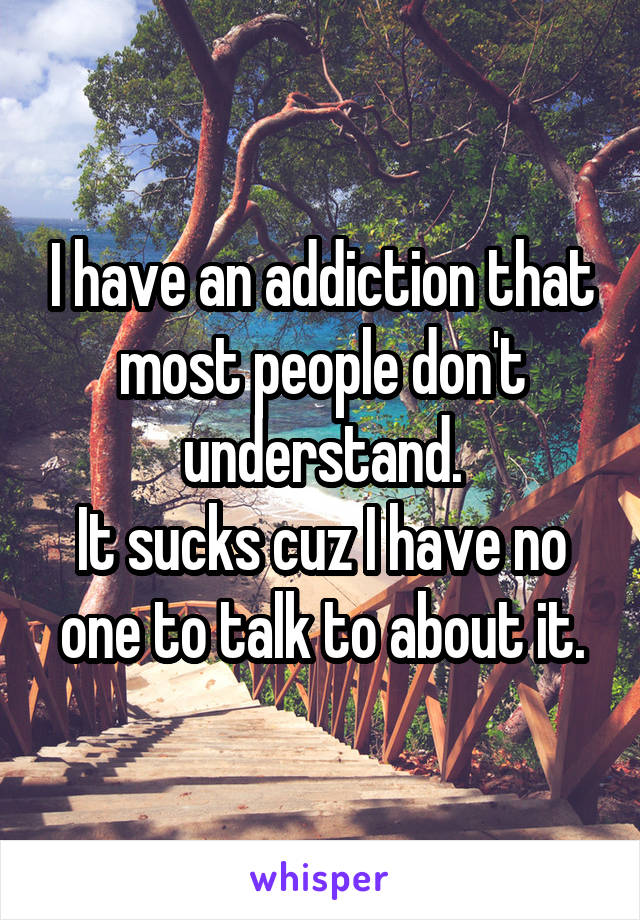 I have an addiction that most people don't understand. It sucks cuz I have no one to talk to about it.