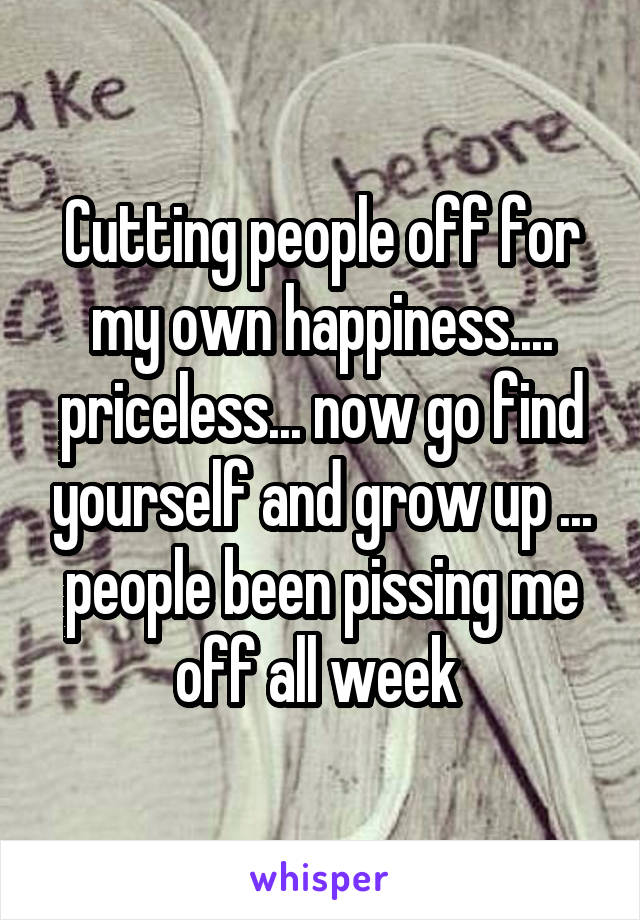Cutting people off for my own happiness.... priceless... now go find yourself and grow up ... people been pissing me off all week