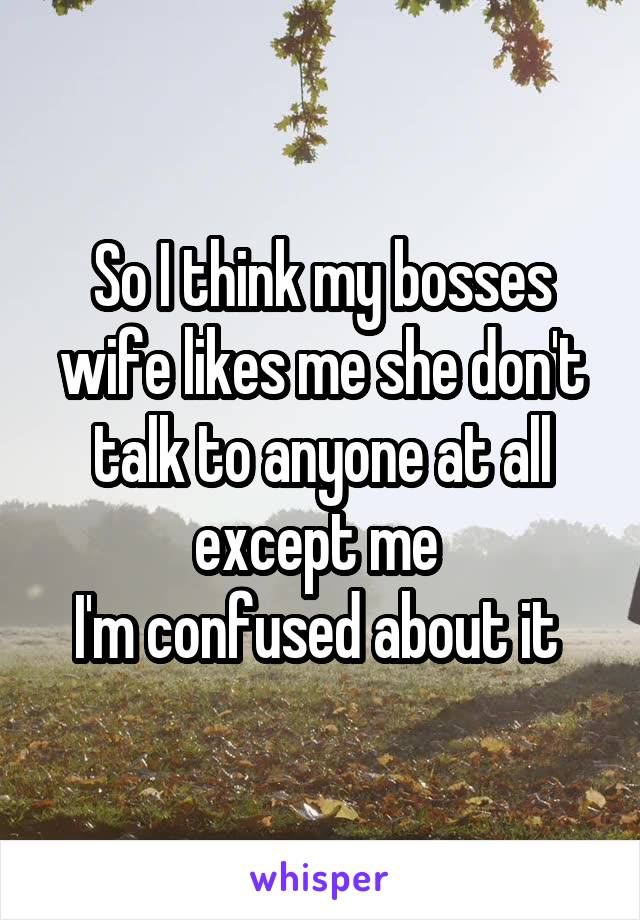 So I think my bosses wife likes me she don't talk to anyone at all except me  I'm confused about it