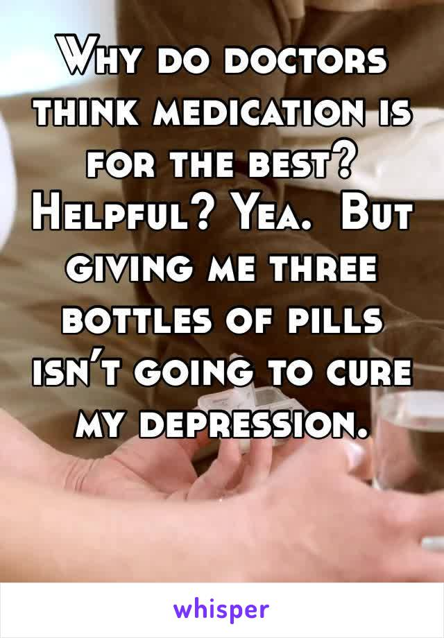 Why do doctors think medication is for the best? Helpful? Yea.  But giving me three bottles of pills isn't going to cure my depression.
