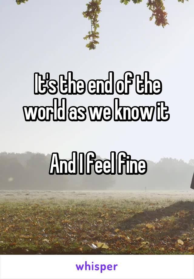 It's the end of the world as we know it   And I feel fine