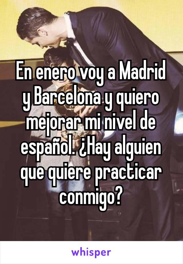 En enero voy a Madrid y Barcelona y quiero mejorar mi nivel de español. ¿Hay alguien que quiere practicar conmigo?