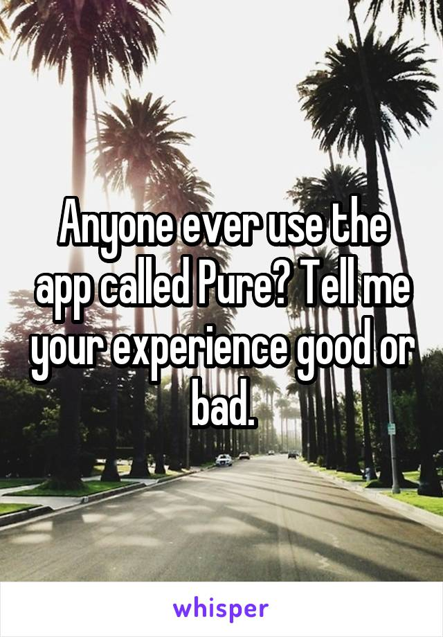 Anyone ever use the app called Pure? Tell me your experience good or bad.