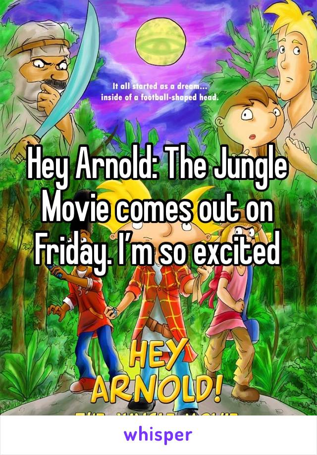 Hey Arnold: The Jungle Movie comes out on Friday. I'm so excited