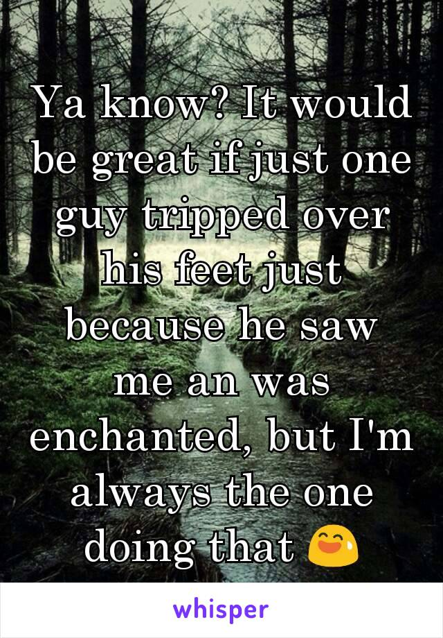 Ya know? It would be great if just one guy tripped over his feet just because he saw me an was enchanted, but I'm always the one doing that 😅