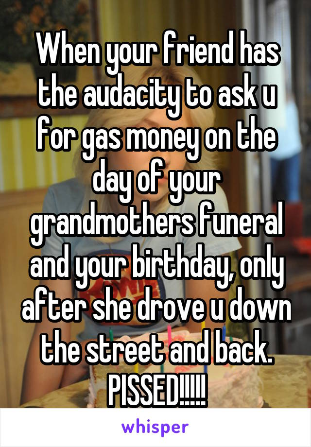 When your friend has the audacity to ask u for gas money on the day of your grandmothers funeral and your birthday, only after she drove u down the street and back. PISSED!!!!!
