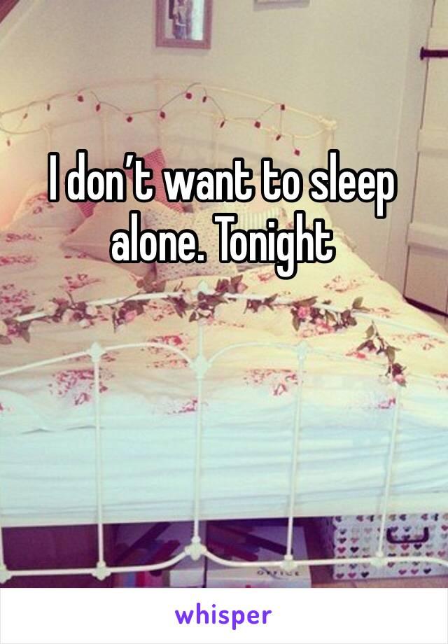I don't want to sleep alone. Tonight