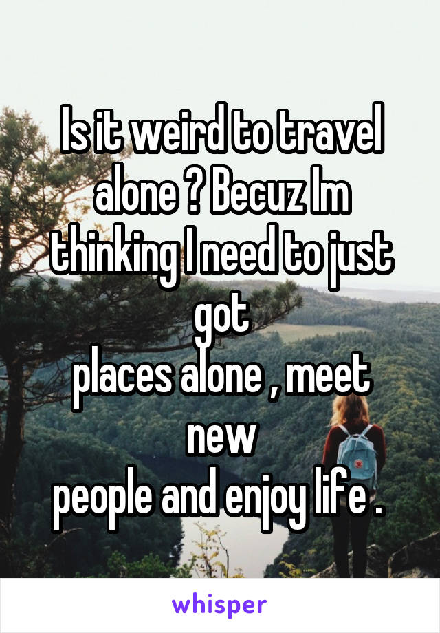 Is it weird to travel alone ? Becuz Im thinking I need to just got places alone , meet new people and enjoy life .