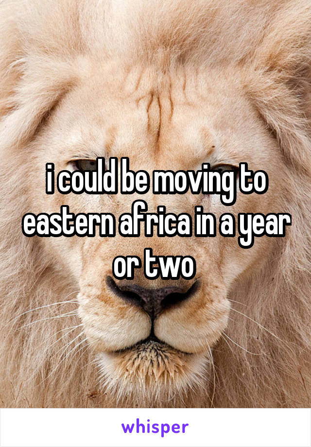 i could be moving to eastern africa in a year or two