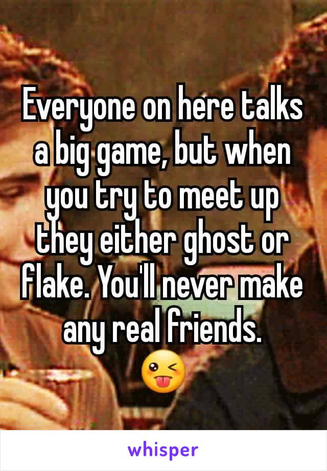 Everyone on here talks a big game, but when you try to meet up they either ghost or flake. You'll never make any real friends. 😜