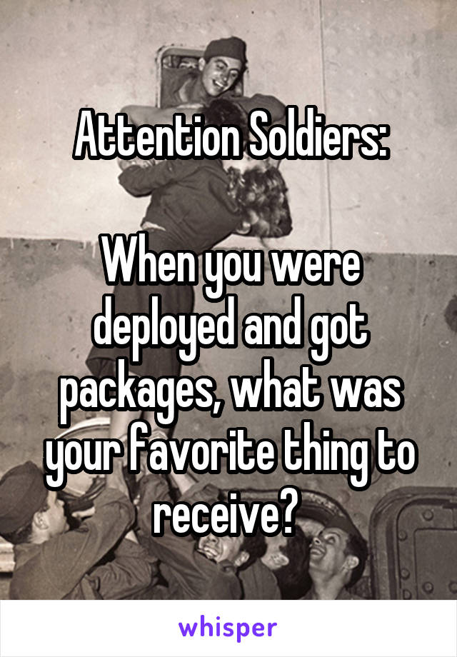 Attention Soldiers:  When you were deployed and got packages, what was your favorite thing to receive?