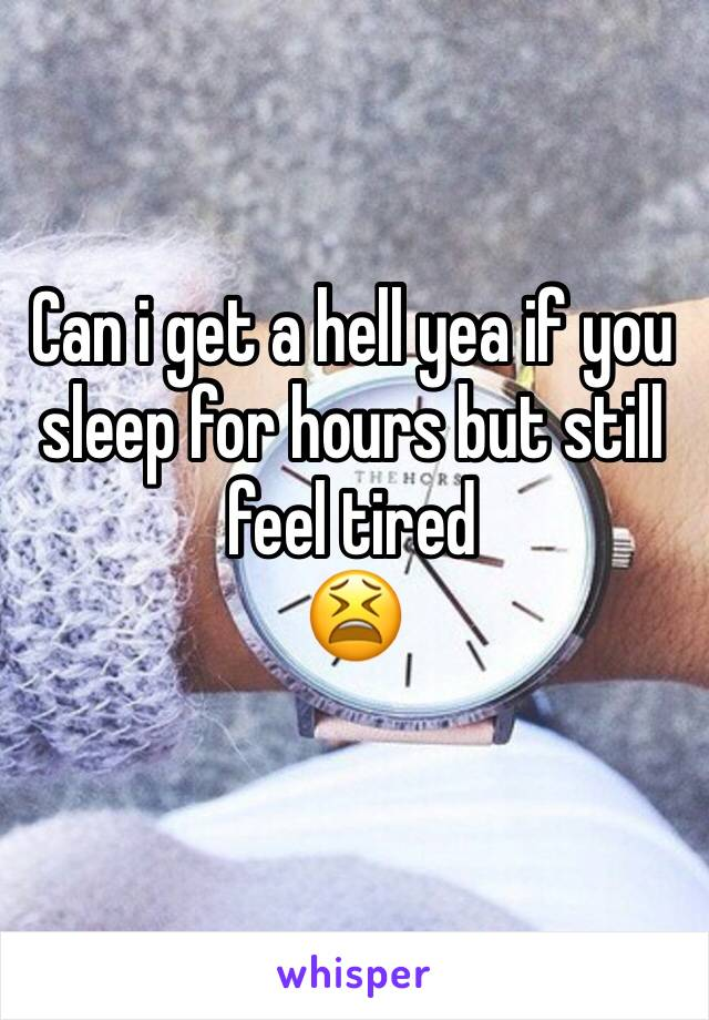 Can i get a hell yea if you sleep for hours but still feel tired  😫