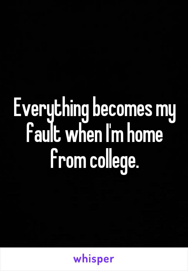Everything becomes my fault when I'm home from college.