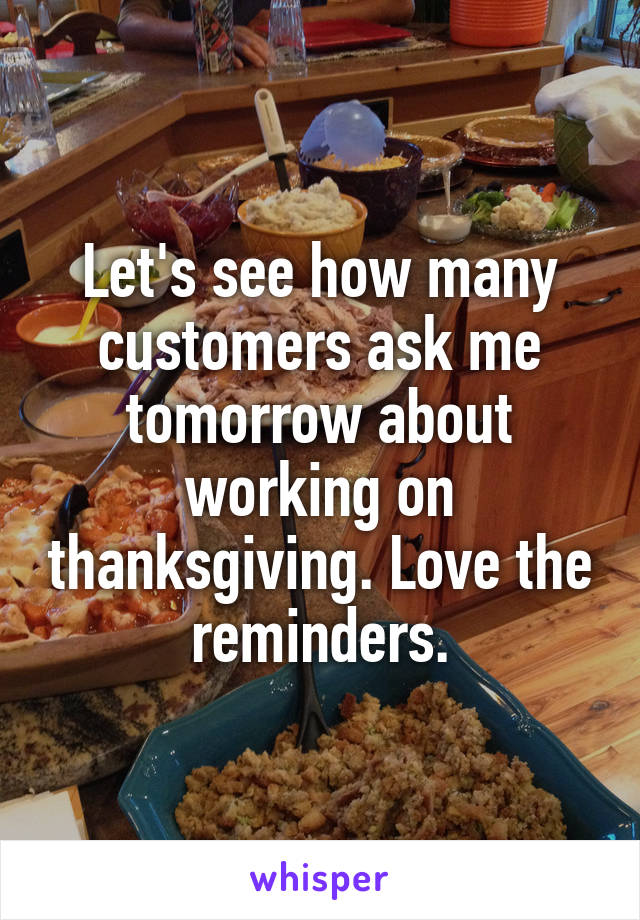 Let's see how many customers ask me tomorrow about working on thanksgiving. Love the reminders.