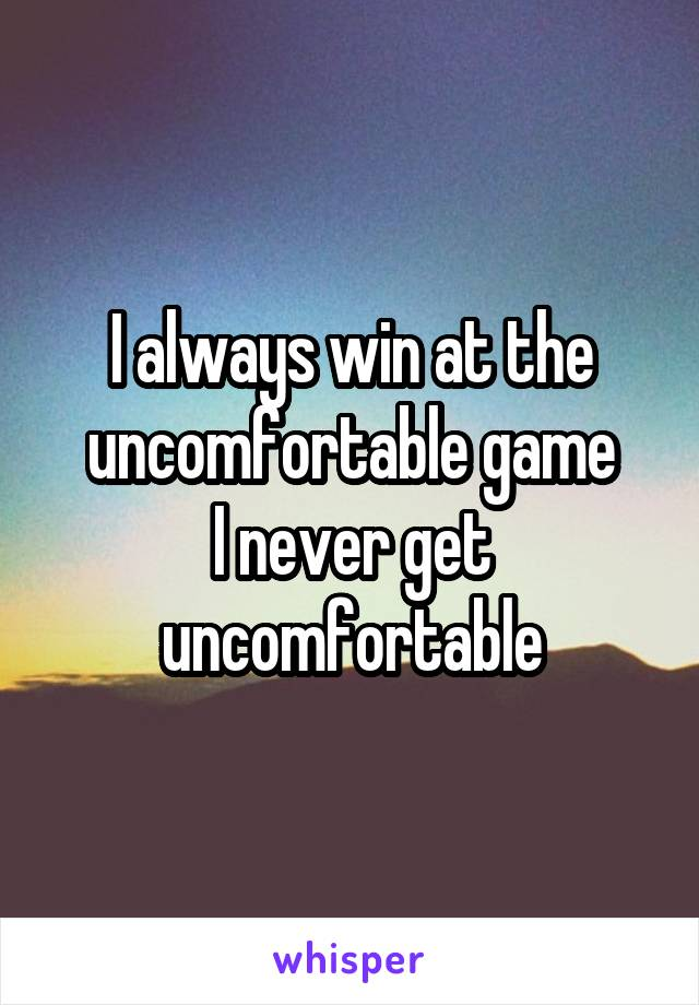 I always win at the uncomfortable game I never get uncomfortable