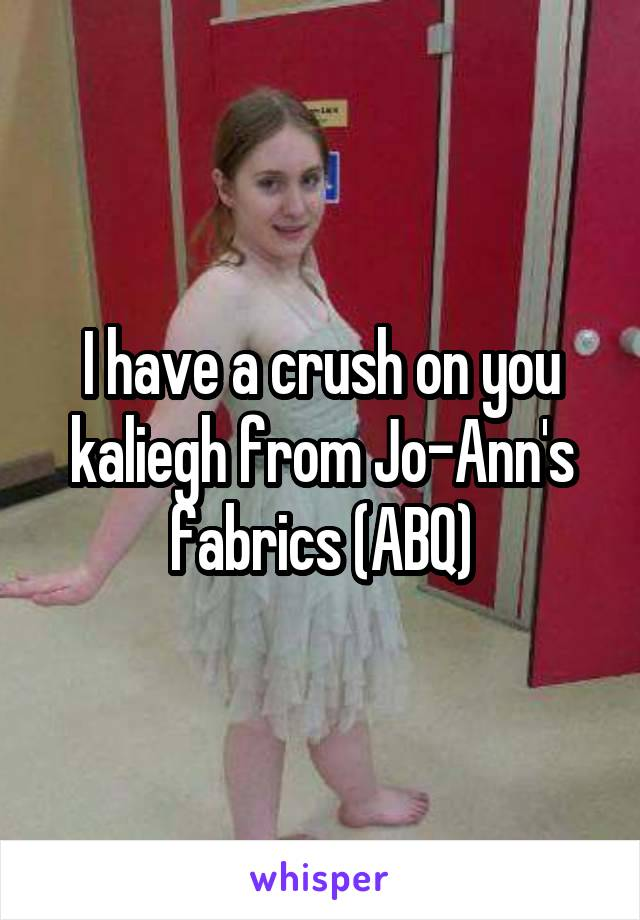 I have a crush on you kaliegh from Jo-Ann's fabrics (ABQ)