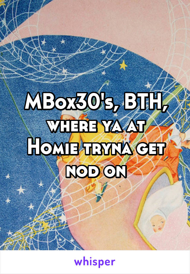 MBox30's, BTH, where ya at Homie tryna get nod on