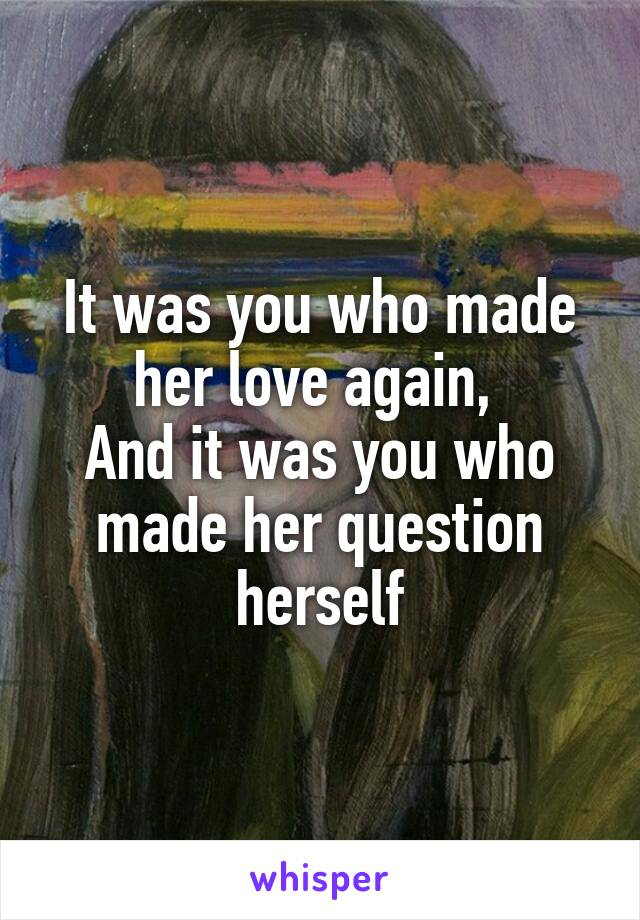 It was you who made her love again,  And it was you who made her question herself
